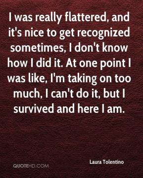 Laura Tolentino  - I was really flattered, and it's nice to get recognized sometimes, I don't know how I did it. At one point I was like, I'm taking on too much, I can't do it, but I survived and here I am.