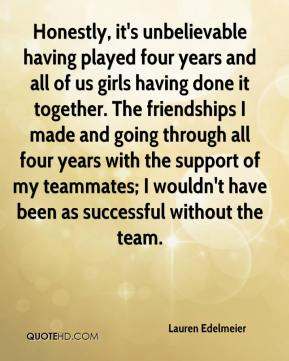 Lauren Edelmeier  - Honestly, it's unbelievable having played four years and all of us girls having done it together. The friendships I made and going through all four years with the support of my teammates; I wouldn't have been as successful without the team.