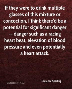 Laurence Sperling  - If they were to drink multiple glasses of this mixture or concoction, I think there'd be a potential for significant danger -- danger such as a racing heart beat, elevation of blood pressure and even potentially a heart attack.