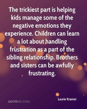 Laurie Kramer  - The trickiest part is helping kids manage some of the negative emotions they experience. Children can learn a lot about handling frustration as a part of the sibling relationship. Brothers and sisters can be awfully frustrating.
