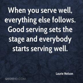 Laurie Nelson  - When you serve well, everything else follows. Good serving sets the stage and everybody starts serving well.