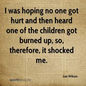 Lee Wilson  - I was hoping no one got hurt and then heard one of the children got burned up, so, therefore, it shocked me.