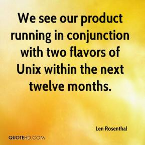 Len Rosenthal  - We see our product running in conjunction with two flavors of Unix within the next twelve months.