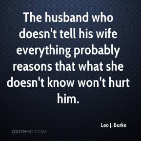 Leo J. Burke  - The husband who doesn't tell his wife everything probably reasons that what she doesn't know won't hurt him.