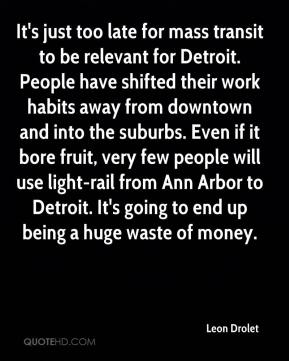Leon Drolet  - It's just too late for mass transit to be relevant for Detroit. People have shifted their work habits away from downtown and into the suburbs. Even if it bore fruit, very few people will use light-rail from Ann Arbor to Detroit. It's going to end up being a huge waste of money.