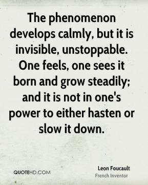 Leon Foucault - The phenomenon develops calmly, but it is invisible, unstoppable. One feels, one sees it born and grow steadily; and it is not in one's power to either hasten or slow it down.