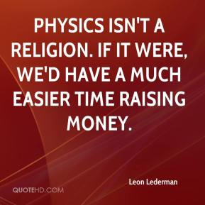 Leon Lederman  - Physics isn't a religion. If it were, we'd have a much easier time raising money.
