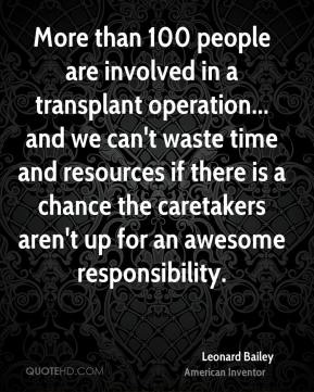 Leonard Bailey - More than 100 people are involved in a transplant operation... and we can't waste time and resources if there is a chance the caretakers aren't up for an awesome responsibility.