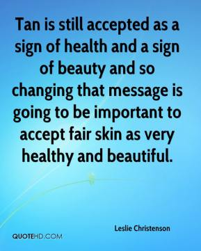Leslie Christenson  - Tan is still accepted as a sign of health and a sign of beauty and so changing that message is going to be important to accept fair skin as very healthy and beautiful.