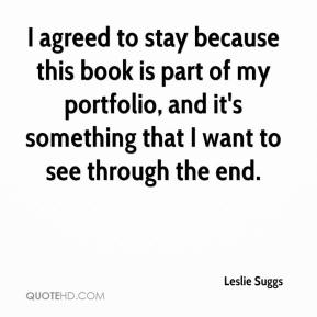 Leslie Suggs  - I agreed to stay because this book is part of my portfolio, and it's something that I want to see through the end.