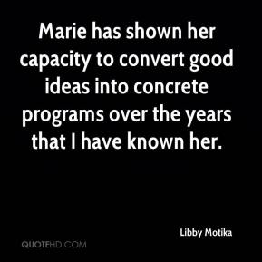 Libby Motika  - Marie has shown her capacity to convert good ideas into concrete programs over the years that I have known her.