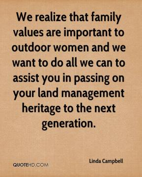 Linda Campbell  - We realize that family values are important to outdoor women and we want to do all we can to assist you in passing on your land management heritage to the next generation.