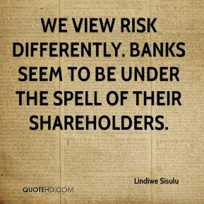 Lindiwe Sisulu  - We view risk differently. Banks seem to be under the spell of their shareholders.