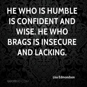 Lisa Edmondson  - He who is humble is confident and wise. He who brags is insecure and lacking.
