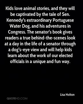 Lisa Holton  - Kids love animal stories, and they will be captivated by the tale of Sen. Kennedy's extraordinary Portuguese Water Dog, and his adventures in Congress. The senator's book gives readers a true behind-the-scenes look at a day in the life of a senator through a dog's-eye view and will help kids learn about the work of our elected officials in a unique and fun way.