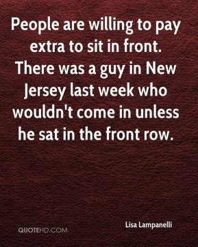 Lisa Lampanelli  - People are willing to pay extra to sit in front. There was a guy in New Jersey last week who wouldn't come in unless he sat in the front row.