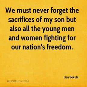 Lisa Sekula  - We must never forget the sacrifices of my son but also all the young men and women fighting for our nation's freedom.