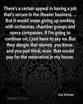 Lisa Vroman  - There's a certain appeal in having a job that's secure in the theater business, ... But it would mean giving up working with orchestras, chamber groups and opera companies. If I'm going to continue on, I just have to say no. But they dangle that money, you know, and you just think, wow, that would pay for the renovation in my house.