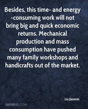 Liu Jianmin  - Besides, this time- and energy-consuming work will not bring big and quick economic returns. Mechanical production and mass consumption have pushed many family workshops and handicrafts out of the market.