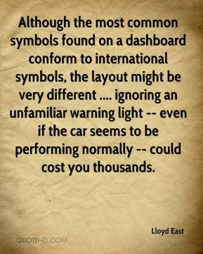 Lloyd East  - Although the most common symbols found on a dashboard conform to international symbols, the layout might be very different .... ignoring an unfamiliar warning light -- even if the car seems to be performing normally -- could cost you thousands.
