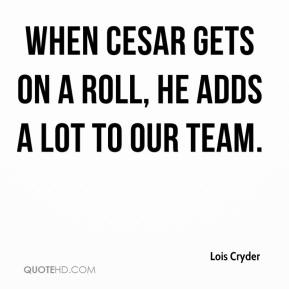 Lois Cryder  - When Cesar gets on a roll, he adds a lot to our team.