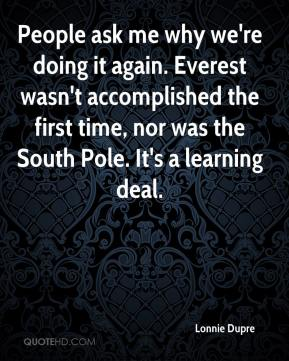 Lonnie Dupre  - People ask me why we're doing it again. Everest wasn't accomplished the first time, nor was the South Pole. It's a learning deal.
