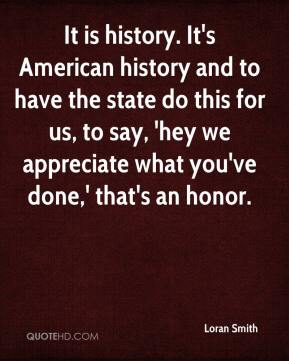 Loran Smith  - It is history. It's American history and to have the state do this for us, to say, 'hey we appreciate what you've done,' that's an honor.