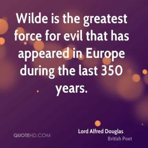 Lord Alfred Douglas - Wilde is the greatest force for evil that has appeared in Europe during the last 350 years.
