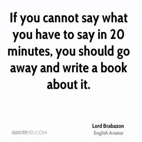 Lord Brabazon  - If you cannot say what you have to say in 20 minutes, you should go away and write a book about it.