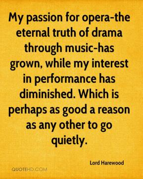 Lord Harewood  - My passion for opera-the eternal truth of drama through music-has grown, while my interest in performance has diminished. Which is perhaps as good a reason as any other to go quietly.