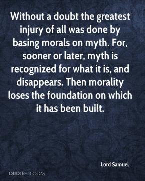Lord Samuel  - Without a doubt the greatest injury of all was done by basing morals on myth. For, sooner or later, myth is recognized for what it is, and disappears. Then morality loses the foundation on which it has been built.