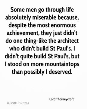 Lord Thorneycroft  - Some men go through life absolutely miserable because, despite the most enormous achievement, they just didn't do one thing-like the architect who didn't build St Paul's. I didn't quite build St Paul's, but I stood on more mountaintops than possibly I deserved.
