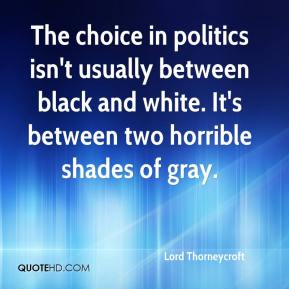 Lord Thorneycroft  - The choice in politics isn't usually between black and white. It's between two horrible shades of gray.