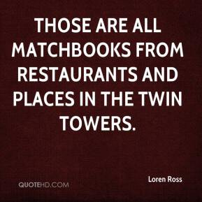 Loren Ross  - Those are all matchbooks from restaurants and places in the Twin Towers.