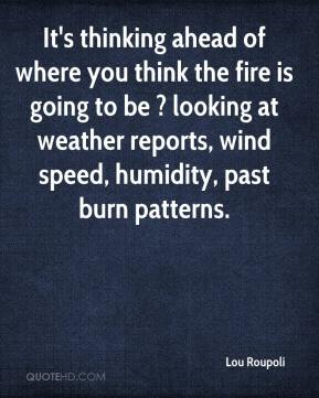 It's thinking ahead of where you think the fire is going to be ? looking at weather reports, wind speed, humidity, past burn patterns.