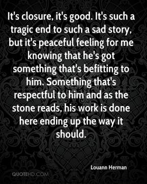 Louann Herman  - It's closure, it's good. It's such a tragic end to such a sad story, but it's peaceful feeling for me knowing that he's got something that's befitting to him. Something that's respectful to him and as the stone reads, his work is done here ending up the way it should.