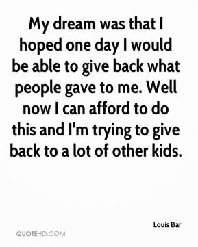 Louis Bar  - My dream was that I hoped one day I would be able to give back what people gave to me. Well now I can afford to do this and I'm trying to give back to a lot of other kids.