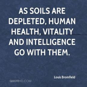Louis Bromfield  - As soils are depleted, human health, vitality and intelligence go with them.