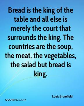 Louis Bromfield  - Bread is the king of the table and all else is merely the court that surrounds the king. The countries are the soup, the meat, the vegetables, the salad but bread is king.