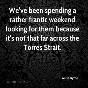 Louise Byrne  - We've been spending a rather frantic weekend looking for them because it's not that far across the Torres Strait.