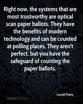 Lowell Finley  - Right now, the systems that are most trustworthy are optical scan paper ballots. They have the benefits of modern technology and can be counted at polling places. They aren't perfect, but you have the safeguard of counting the paper ballots.