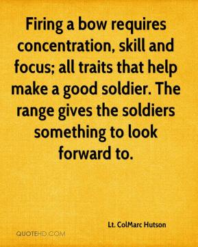 Lt. ColMarc Hutson  - Firing a bow requires concentration, skill and focus; all traits that help make a good soldier. The range gives the soldiers something to look forward to.