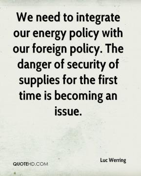 Luc Werring  - We need to integrate our energy policy with our foreign policy. The danger of security of supplies for the first time is becoming an issue.