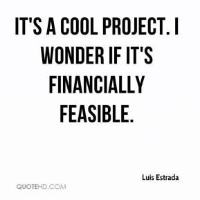 Luis Estrada  - It's a cool project. I wonder if it's financially feasible.
