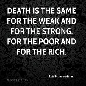 Luis Munoz-Marin  - Death is the same for the weak and for the strong, for the poor and for the rich.