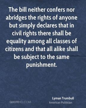 Lyman Trumbull - The bill neither confers nor abridges the rights of anyone but simply declares that in civil rights there shall be equality among all classes of citizens and that all alike shall be subject to the same punishment.