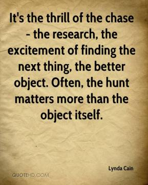 Lynda Cain  - It's the thrill of the chase - the research, the excitement of finding the next thing, the better object. Often, the hunt matters more than the object itself.