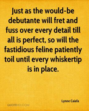 Lynne Caiafa  - Just as the would-be debutante will fret and fuss over every detail till all is perfect, so will the fastidious feline patiently toil until every whiskertip is in place.