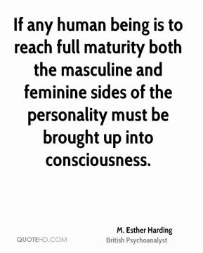M. Esther Harding - If any human being is to reach full maturity both the masculine and feminine sides of the personality must be brought up into consciousness.