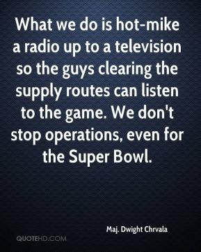 Maj. Dwight Chrvala  - What we do is hot-mike a radio up to a television so the guys clearing the supply routes can listen to the game. We don't stop operations, even for the Super Bowl.